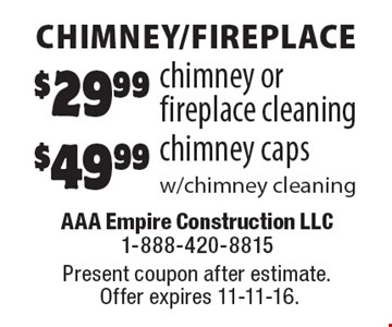 $49.99 chimney caps w/chimney cleaning OR $29.99 chimney or fireplace cleaning. Present coupon after estimate. Offer expires 11-11-16.
