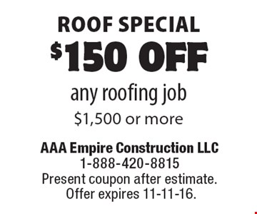 Roof special. $150 off any roofing job $1,500 or more. Present coupon after estimate. Offer expires 11-11-16.