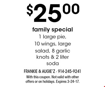 $25.00 family special 1 large pie, 10 wings, large salad, 8 garlic knots & 2 liter soda. With this coupon. Not valid with other offers or on holidays. Expires 3-24-17.