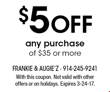 $5 Off any purchase of $35 or more. With this coupon. Not valid with other offers or on holidays. Expires 3-24-17.