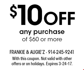 $10 Off any purchase of $60 or more. With this coupon. Not valid with other offers or on holidays. Expires 3-24-17.