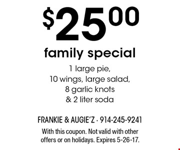 $25.00 family special. 1 large pie, 10 wings, large salad, 8 garlic knots & 2 liter soda. With this coupon. Not valid with other offers or on holidays. Expires 5-26-17.