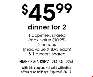 $45.99 dinner for 2. 1 appetizer, shared (max. value $10.95), 2 entrees (max. value $18.95 each) & 1 dessert, shared. With this coupon. Not valid with other offers or on holidays. Expires 5-26-17.