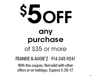 $5 Off any purchase of $35 or more. With this coupon. Not valid with other offers or on holidays. Expires 5-26-17.