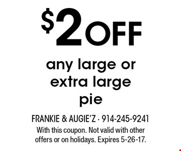 $2 Off any large or extra large pie. With this coupon. Not valid with other offers or on holidays. Expires 5-26-17.