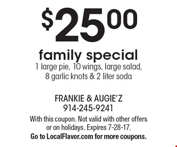 $25.00 family special. 1 large pie, 10 wings, large salad, 8 garlic knots & 2 liter soda. With this coupon. Not valid with other offers or on holidays. Expires 7-28-17. Go to LocalFlavor.com for more coupons.