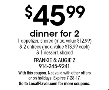 $45.99 dinner for 2 1 appetizer, shared (max. value $12.99) & 2 entrees (max. value $18.99 each) & 1 dessert, shared. With this coupon. Not valid with other offers or on holidays. Expires 7-28-17. Go to LocalFlavor.com for more coupons.