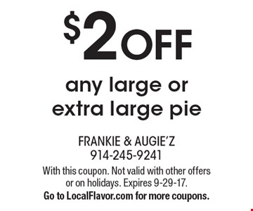 $2 OFF any large or extra large pie. With this coupon. Not valid with other offers or on holidays. Expires 9-29-17. Go to LocalFlavor.com for more coupons.