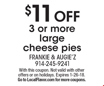 $11 OFF 3 or more large cheese pies. With this coupon. Not valid with other offers or on holidays. Expires 1-26-18. Go to LocalFlavor.com for more coupons.