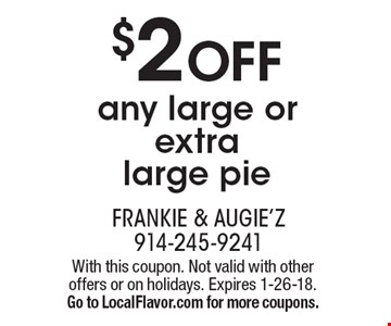 $2 OFF any large or extra large pie. With this coupon. Not valid with other offers or on holidays. Expires 1-26-18. Go to LocalFlavor.com for more coupons.