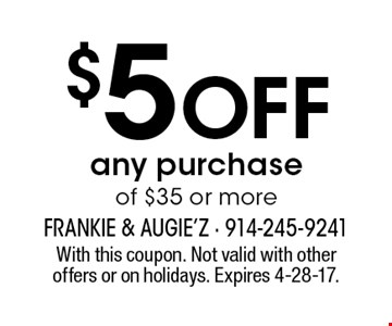 $5 Off any purchase of $35 or more. With this coupon. Not valid with other offers or on holidays. Expires 4-28-17.