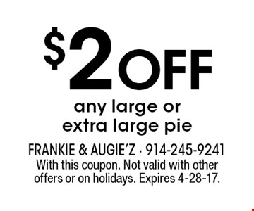 $2 Off any large or extra large pie. With this coupon. Not valid with other offers or on holidays. Expires 4-28-17.