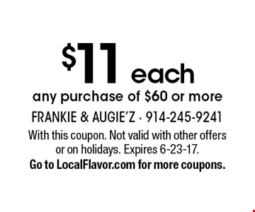 $11 each any purchase of $60 or more. With this coupon. Not valid with other offers or on holidays. Expires 6-23-17. Go to LocalFlavor.com for more coupons.