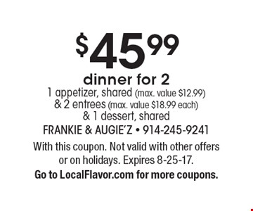 $45.99 dinner for 2 1 appetizer, shared (max. value $12.99) & 2 entrees (max. value $18.99 each) & 1 dessert, shared. With this coupon. Not valid with other offers or on holidays. Expires 8-25-17. Go to LocalFlavor.com for more coupons.