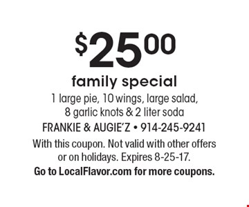 $25.00 family special 1 large pie, 10 wings, large salad, 8 garlic knots & 2 liter soda. With this coupon. Not valid with other offers or on holidays. Expires 8-25-17. Go to LocalFlavor.com for more coupons.