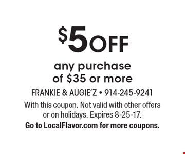 $5 OFF any purchase of $35 or more. With this coupon. Not valid with other offers or on holidays. Expires 8-25-17. Go to LocalFlavor.com for more coupons.
