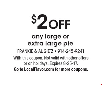 $2 OFF any large or extra large pie. With this coupon. Not valid with other offers or on holidays. Expires 8-25-17. Go to LocalFlavor.com for more coupons.