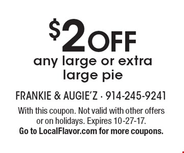 $2 OFF any large or extra large pie. With this coupon. Not valid with other offers or on holidays. Expires 10-27-17. Go to LocalFlavor.com for more coupons.