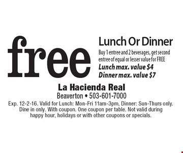 free Lunch Or Dinner Buy 1 entree and 2 beverages, get secondentree of equal or lesser value for FREELunch max. value $4 Dinner max. value $7. Exp. 12-2-16. Valid for Lunch: Mon-Fri 11am-3pm, Dinner: Sun-Thurs only. Dine in only. With coupon. One coupon per table. Not valid during happy hour, holidays or with other coupons or specials.