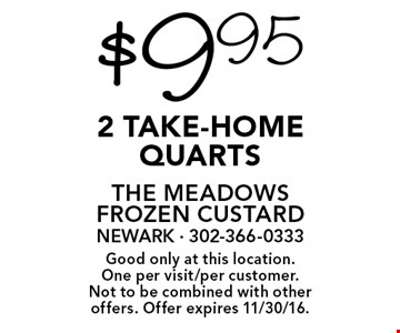 $9.95 2 take-home quarts. Good only at this location. One per visit/per customer. Not to be combined with other offers. Offer expires 11/30/16.