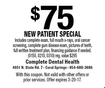 $75 NEW PATIENT SPECIAL. Includes complete exam, full mouth x-rays, oral cancer screening, complete gum disease exam, pictures of teeth, full written treatment plan, financing guidance if needed. (0150, 0210, 0310). Reg. value $295. With this coupon. Not valid with other offers or prior services. Offer expires 3-20-17.