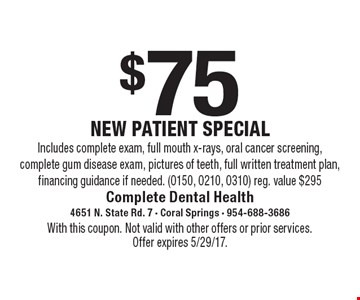 $75 NEW PATIENT SPECIAL. Includes complete exam, full mouth x-rays, oral cancer screening, complete gum disease exam, pictures of teeth, full written treatment plan, financing guidance if needed. (0150, 0210, 0310) Reg. value $295. With this coupon. Not valid with other offers or prior services. Offer expires 5/29/17.