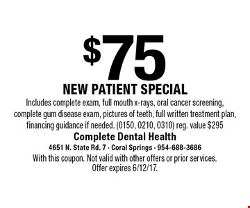 $75 NEW PATIENT SPECIAL. Includes complete exam, full mouth x-rays, oral cancer screening, complete gum disease exam, pictures of teeth, full written treatment plan, financing guidance if needed. (0150, 0210, 0310). Reg. value $295. With this coupon. Not valid with other offers or prior services. Offer expires 6/12/17.