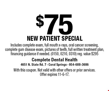 $75 new patient special. Includes complete exam, full mouth x-rays, oral cancer screening, complete gum disease exam, pictures of teeth, full written treatment plan, financing guidance if needed. (0150, 0210, 0310) reg. value $295. With this coupon. Not valid with other offers or prior services. Offer expires 11-6-17.