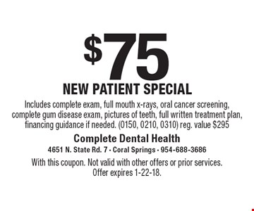 $75 new patient special. Includes complete exam, full mouth x-rays, oral cancer screening, complete gum disease exam, pictures of teeth, full written treatment plan, financing guidance if needed. (0150, 0210, 0310) 