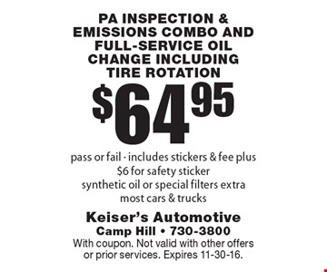 $64.95 PA inspection & emissions combo AND FULL-SERVICE OIL CHANGE INCLUDING TIRE ROTATION pass or fail - includes stickers & fee plus $6 for safety sticker. Synthetic oil or special filters extra. Most cars & trucks. With coupon. Not valid with other offers or prior services. Expires 11-11-16.