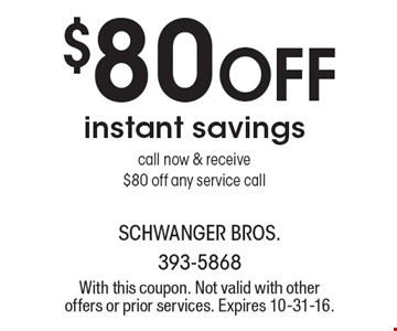 $80 OFF instant savings. Call now & receive$80 off any service call. With this coupon. Not valid with other offers or prior services. Expires 10-31-16.