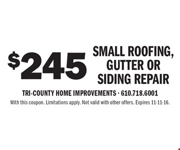 $245 small roofing, gutter or siding repair. With this coupon. Limitations apply. Not valid with other offers. Expires 11-11-16.
