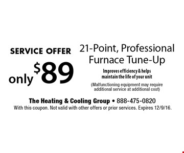 SERVICE OFFER. Only $89 21-Point, Professional Furnace Tune-Up Improves efficiency & helpsmaintain the life of your unit (Malfunctioning equipment may require additional service at additional cost). With this coupon. Not valid with other offers or prior services. Expires 12/9/16.