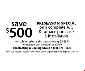 PRESEASON SPECIAL save $500 on a complete A/C & furnace purchase & installation complete systems starting as low as $5,295! No-money-down programs available. With this coupon. Not valid with other offers or prior services. Expires 12/9/16.