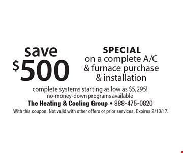 SPECIAL save $500 on a complete A/C & furnace purchase & installation. Complete systems starting as low as $5,295! No-money-down programs available. With this coupon. Not valid with other offers or prior services. Expires 2/10/17.