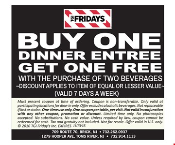 Buy One Dinner Entree Get One Free. With The Purchase Of Two Beverages. Discount applies to item of equal or lesser value. Valid 7 days a week. Expires 11/13/16.