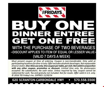 Buy One Dinner Entree, Get One Free with the purchase of two beverages. Discount applies to item of equal or lesser value. (Valid 7 days a week). Must present coupon at time of ordering. Coupon is non-transferable. Only valid at participating locations for dine-in only. Offer excludes alcoholic beverages. Not replaceable if lost or stolen. One-time use only. One coupon per table, per visit. Not valid in conjunction with any other coupon, promotion or discount. Limited time only. No photocopies accepted. No substitutions. No cash value. Unless required by law, coupon cannot be redeemed for cash. Tax and gratuity not included. Not for resale. Offer valid in U.S. only. © 2016 TGI Friday's Inc. Expires 11/20/16.