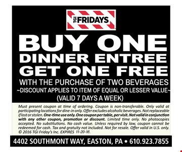 Free dinner entree Buy one dinner entree, get one free with the purchase of two beverages. Discount applies to item of equal or lesser value (valid 7 days a week). Must present coupon at time of ordering. Coupon is non-transferable. Only valid at participating locations for dine-in only. Offer excludes alcoholic beverages. Not replaceable if lost or stolen. One-time use only. One coupon per table, per visit. Not valid in conjunction with any other coupon, promotion or discount. Limited time only. No photocopies accepted. No substitutions. No cash value. Unless required by law, coupon cannot be redeemed for cash. Tax and gratuity not included. Not for resale. Offer valid in U.S. only.  2016 TGI Friday's Inc. Expires 11-20-16.