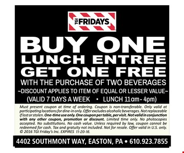 Free lunch entree Buy one lunch entree, get one free with the purchase of two beverages. Discount applies to item of equal or lesser value (valid 7 days a week) (Lunch 11am-4pm). Must present coupon at time of ordering. Coupon is non-transferable. Only valid at participating locations for dine-in only. Offer excludes alcoholic beverages. Not replaceable if lost or stolen. One-time use only. One coupon per table, per visit. Not valid in conjunction with any other coupon, promotion or discount. Limited time only. No photocopies accepted. No substitutions. No cash value. Unless required by law, coupon cannot be redeemed for cash. Tax and gratuity not included. Not for resale. Offer valid in U.S. only.  2016 TGI Friday's Inc. Expires 11-20-16.