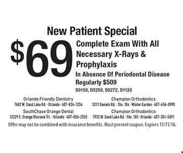 New Patient Special $69 Complete Exam With All Necessary X-Rays & Prophylaxis In Absence Of Periodontal Disease, Regularly $509. D0150, D0250, D0272, D1120. Offer may not be combined with insurance benefits. Must present coupon. Expires 11/11/16.