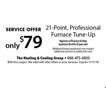 SERVICE OFFER only $79 21-Point, Professional Furnace Tune-Up Improves efficiency & helps maintain the life of your unit (Malfunctioning equipment may require additional service at additional cost). With this coupon. Not valid with other offers or prior services. Expires 11/11/16.