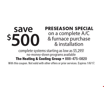 PRESEASON SPECIAL! Save $500 on a complete A/C & furnace purchase & installation. Complete systems starting as low as $5,295! No-money-down programs available. With this coupon. Not valid with other offers or prior services. Expires 1/6/17.