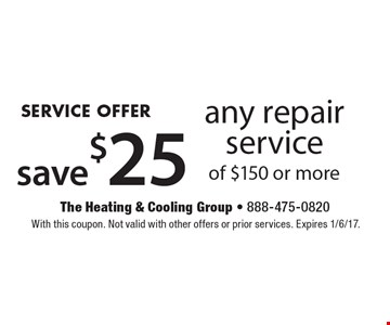 SERVICE OFFER! Save$25 any repair service of $150 or more. With this coupon. Not valid with other offers or prior services. Expires 1/6/17.