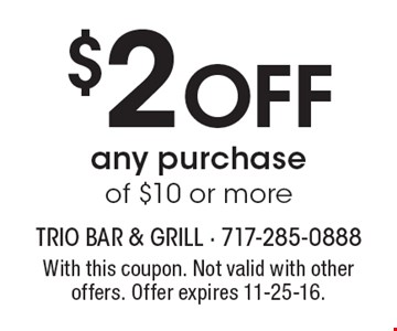 $2 Off any purchase of $10 or more. With this coupon. Not valid with other offers. Offer expires 11-25-16.