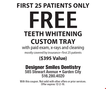 First 25 patients only. Free Teeth Whitening custom tray with paid exam, x-rays and cleaning. Mostly covered by insurance - first 25 patients ($395 Value). With this coupon. Not valid with other offers or prior services. Offer expires 12-2-16.