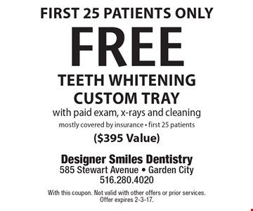 First 25 patients only. Free TEETH Whitening custom tray with paid exam, x-rays and cleaning. Mostly covered by insurance - first 25 patients ($395 Value). With this coupon. Not valid with other offers or prior services. Offer expires 2-3-17.