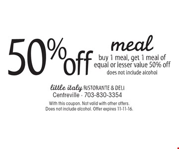 50% off meal. Buy 1 meal, get 1 meal of equal or lesser value 50% off, does not include alcohol. With this coupon. Not valid with other offers. Does not include alcohol. Offer expires 11-11-16.