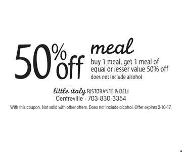 50% off meal buy 1 meal, get 1 meal of equal or lesser value 50% off. Does not include alcohol. With this coupon. Not valid with other offers. Does not include alcohol. Offer expires 2-10-17.