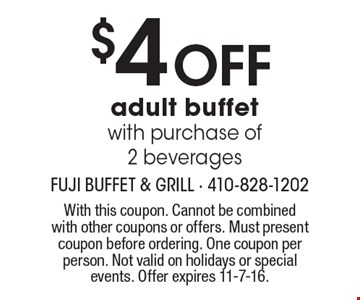 $4OFF adult buffet with purchase of 2 beverages. With this coupon. Cannot be combined with other coupons or offers. Must present coupon before ordering. One coupon per person. Not valid on holidays or special events. Offer expires 11-7-16.