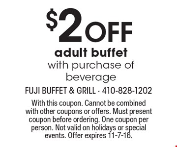 $2OFF adult buffet with purchase of beverage. With this coupon. Cannot be combined with other coupons or offers. Must present coupon before ordering. One coupon per person. Not valid on holidays or special events. Offer expires 11-7-16.